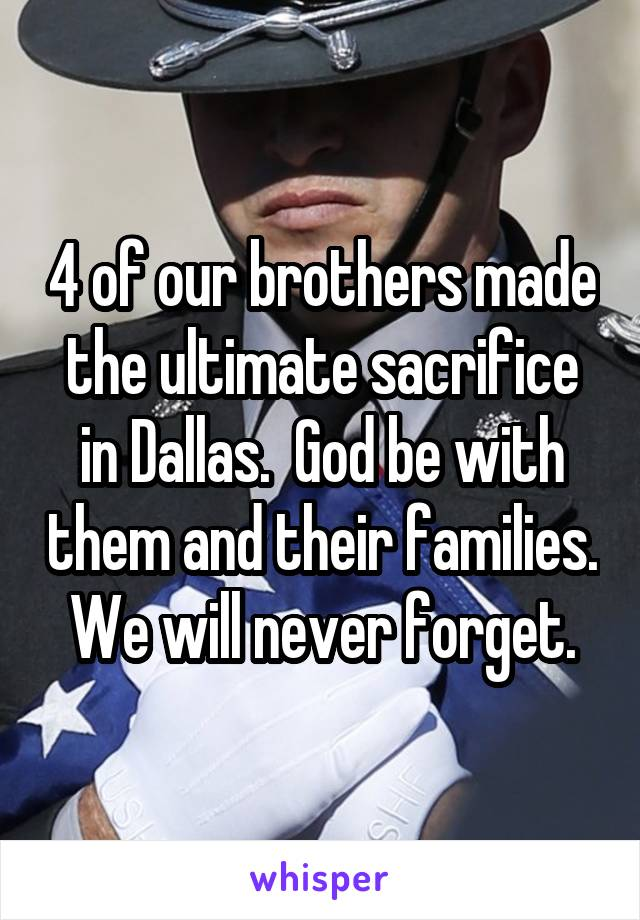 4 of our brothers made the ultimate sacrifice in Dallas.  God be with them and their families.  We will never forget.