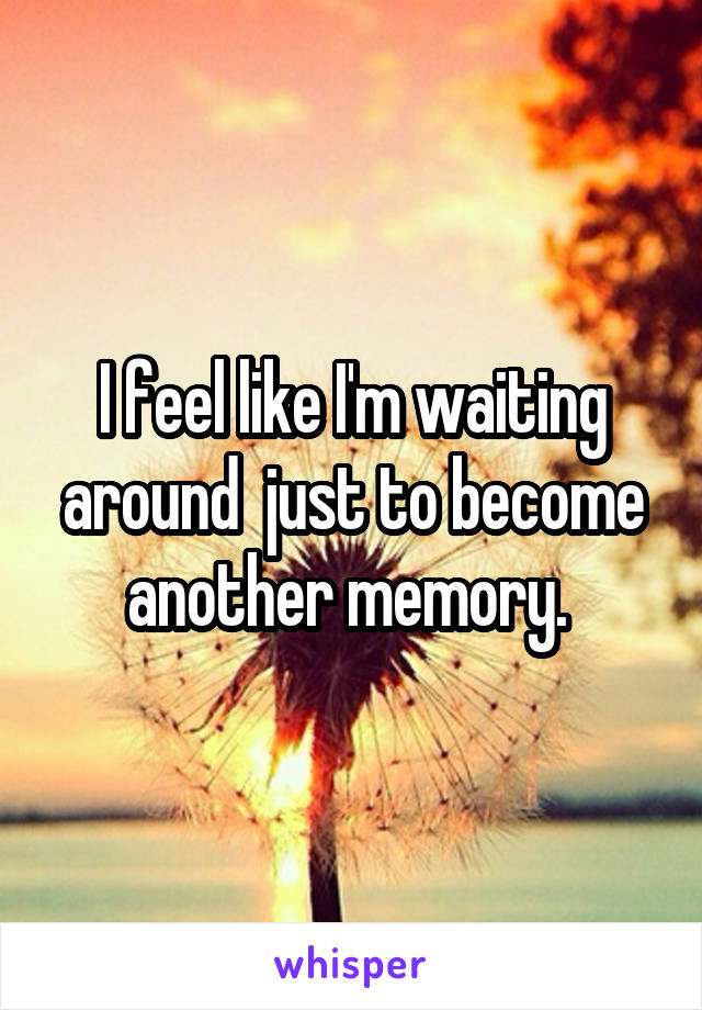 I feel like I'm waiting around  just to become another memory.