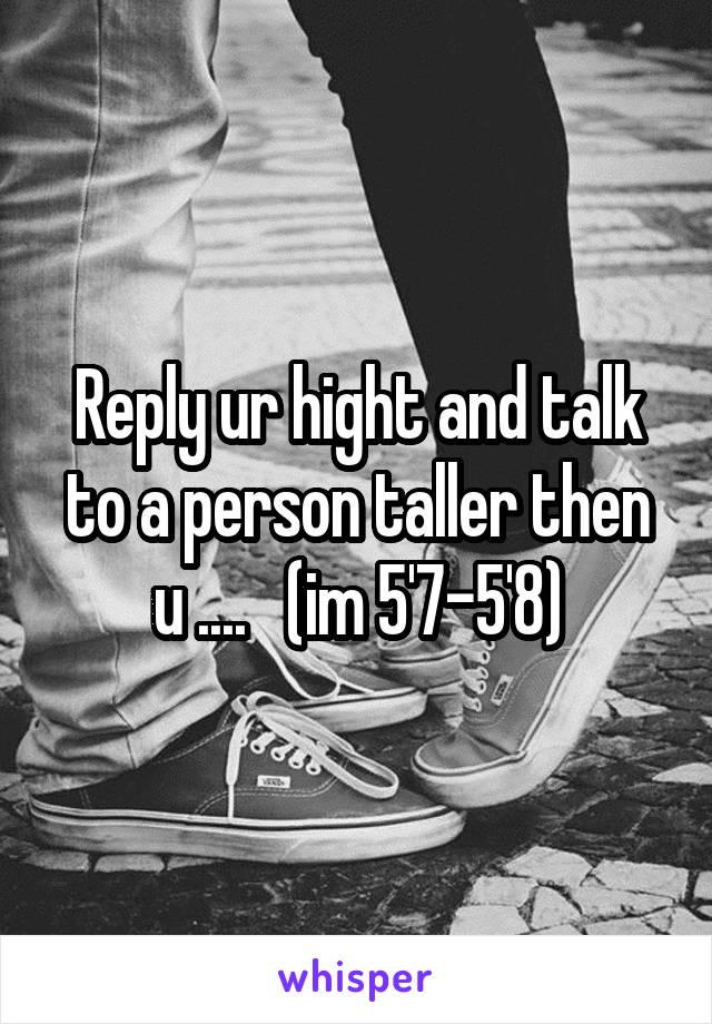 Reply ur hight and talk to a person taller then u ....   (im 5'7-5'8)