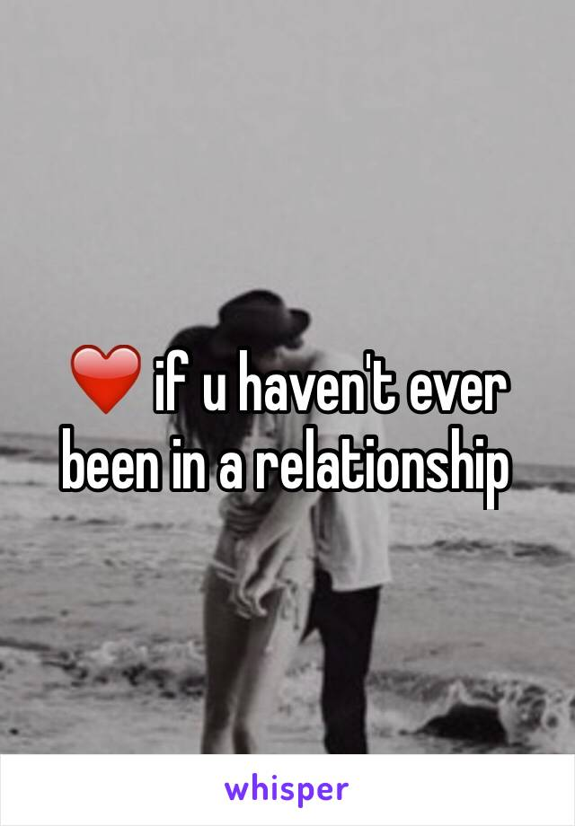❤️ if u haven't ever been in a relationship