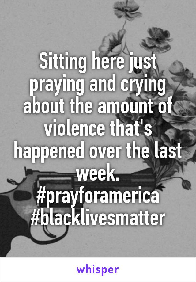Sitting here just praying and crying about the amount of violence that's happened over the last week. #prayforamerica #blacklivesmatter