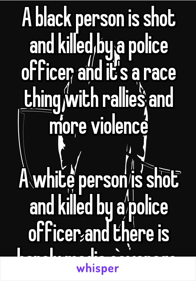 A black person is shot and killed by a police officer and it's a race thing with rallies and more violence  A white person is shot and killed by a police officer and there is barely media coverage