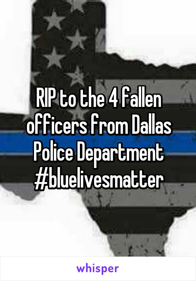 RIP to the 4 fallen officers from Dallas Police Department #bluelivesmatter