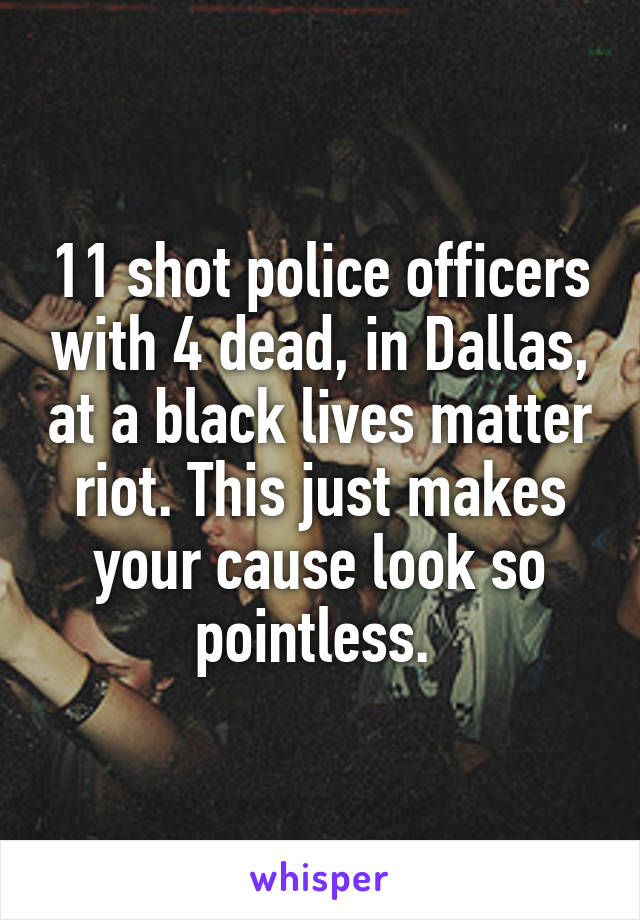 11 shot police officers with 4 dead, in Dallas, at a black lives matter riot. This just makes your cause look so pointless.