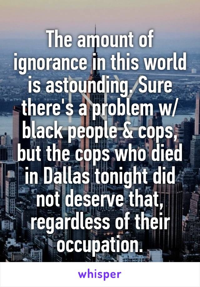 The amount of ignorance in this world is astounding. Sure there's a problem w/ black people & cops, but the cops who died in Dallas tonight did not deserve that, regardless of their occupation.