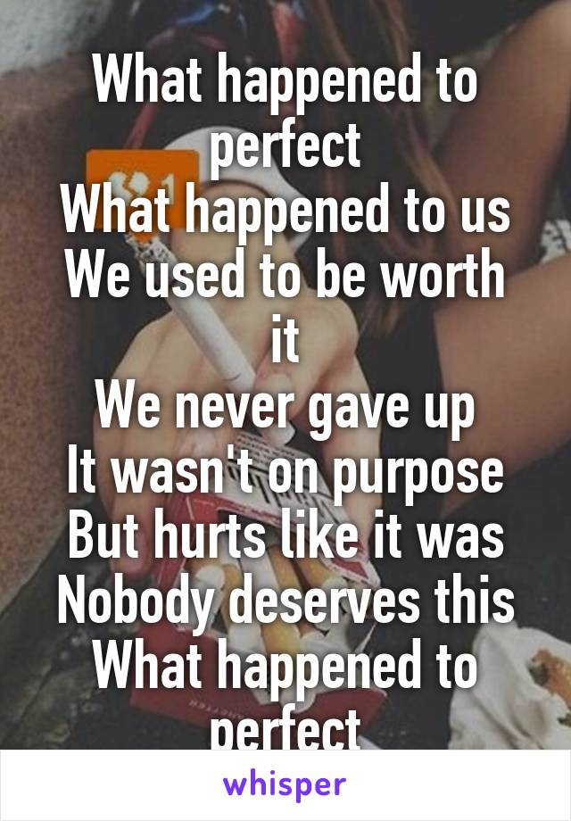 What happened to perfect What happened to us We used to be worth it We never gave up It wasn't on purpose But hurts like it was Nobody deserves this What happened to perfect