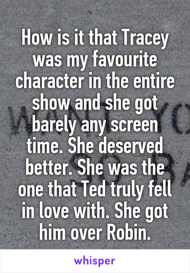 How is it that Tracey was my favourite character in the entire show and she got barely any screen time. She deserved better. She was the one that Ted truly fell in love with. She got him over Robin.