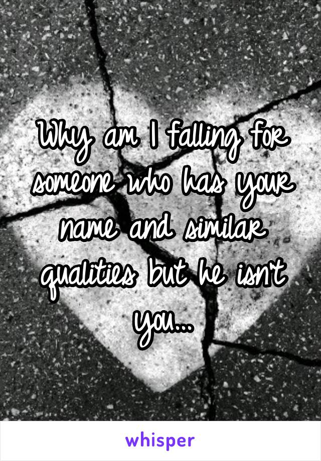 Why am I falling for someone who has your name and similar qualities but he isn't you...