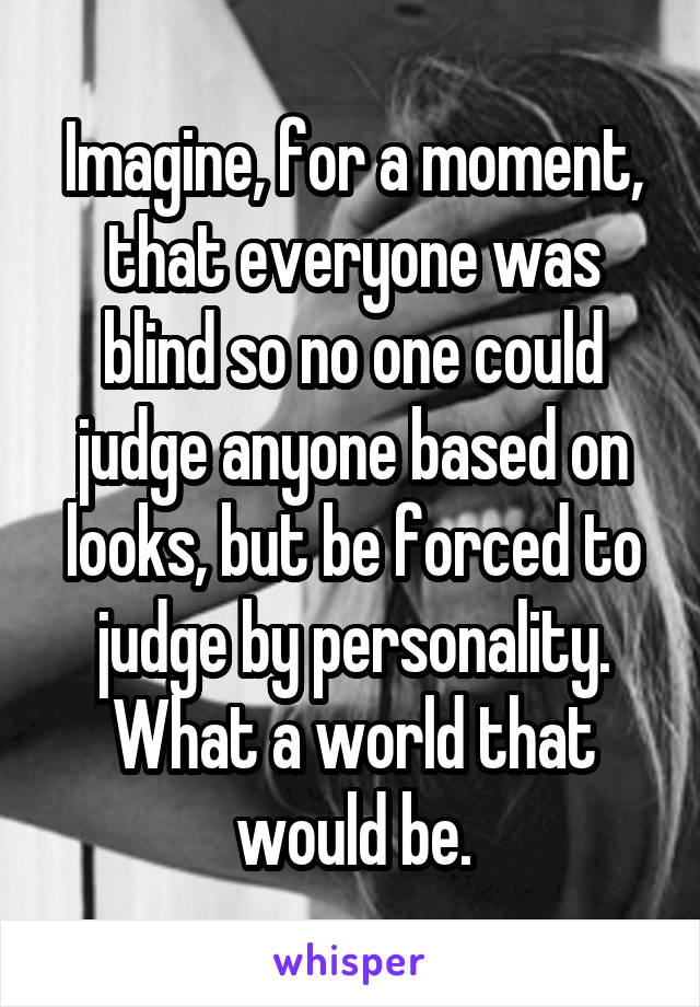Imagine, for a moment, that everyone was blind so no one could judge anyone based on looks, but be forced to judge by personality. What a world that would be.