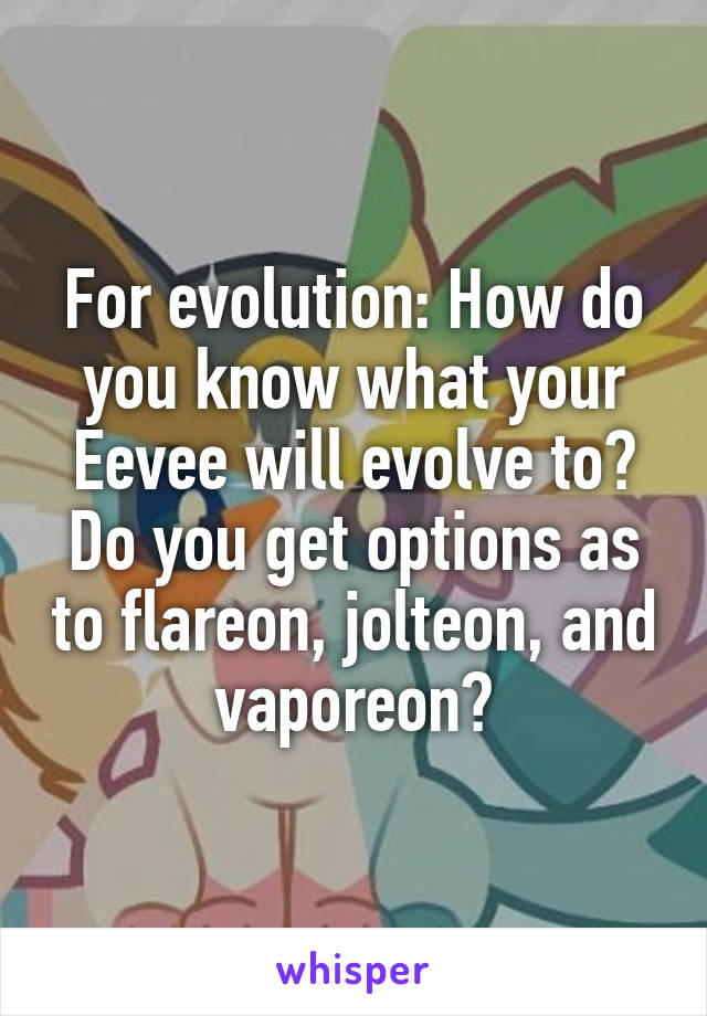 For evolution: How do you know what your Eevee will evolve to? Do you get options as to flareon, jolteon, and vaporeon?
