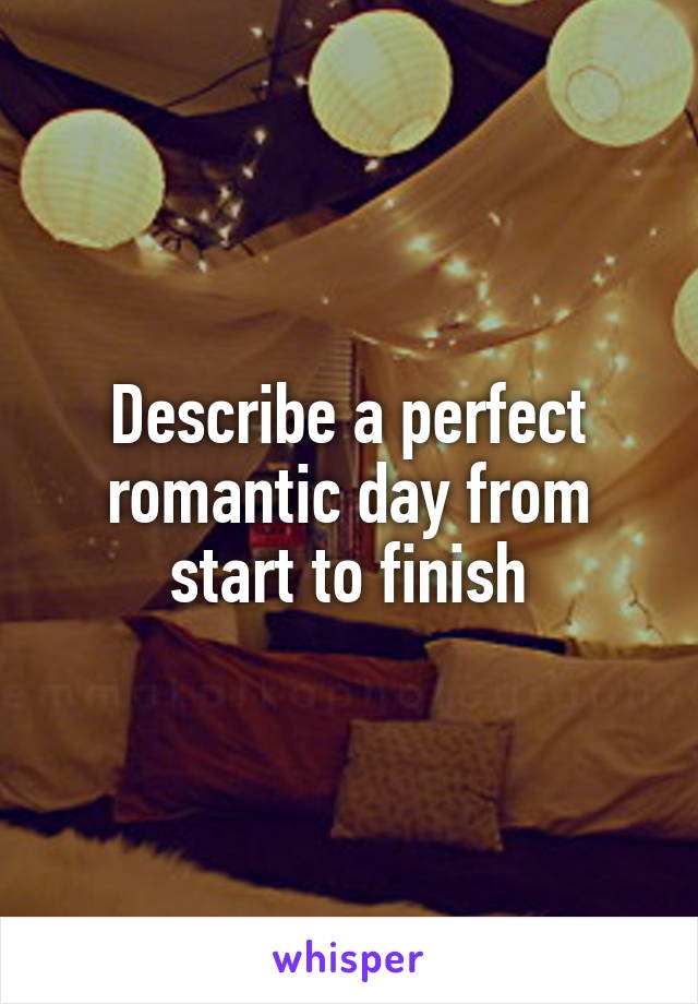 Describe a perfect romantic day from start to finish