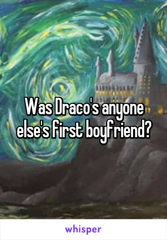 Was Draco's anyone else's first boyfriend?