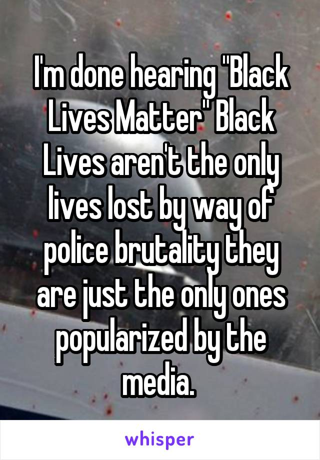 """I'm done hearing """"Black Lives Matter"""" Black Lives aren't the only lives lost by way of police brutality they are just the only ones popularized by the media."""