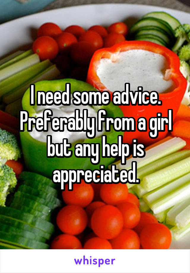 I need some advice. Preferably from a girl but any help is appreciated.