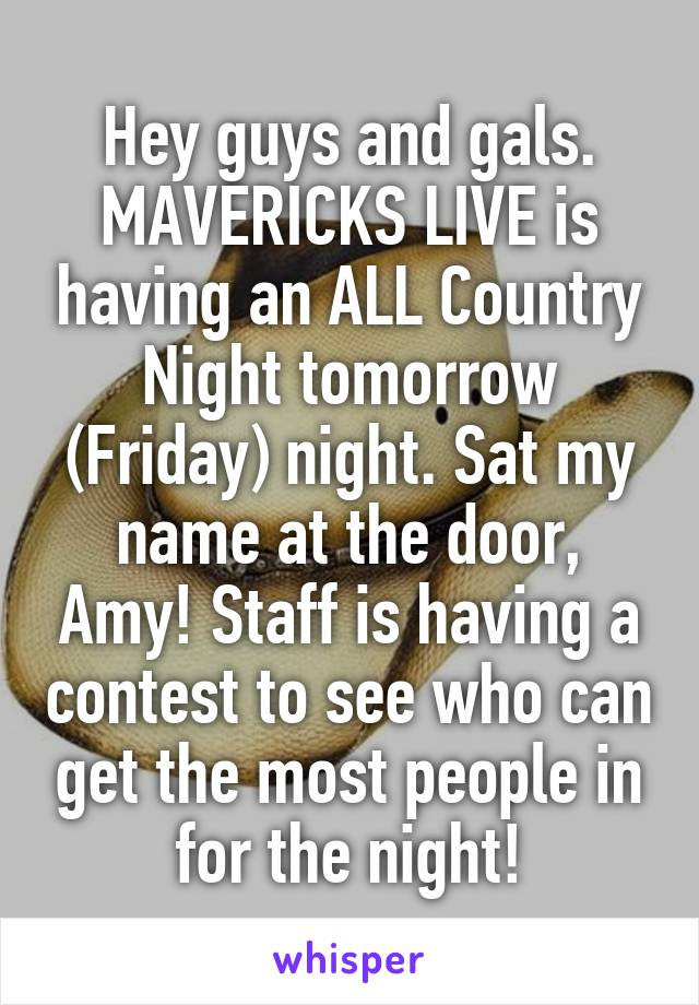 Hey guys and gals. MAVERICKS LIVE is having an ALL Country Night tomorrow (Friday) night. Sat my name at the door, Amy! Staff is having a contest to see who can get the most people in for the night!