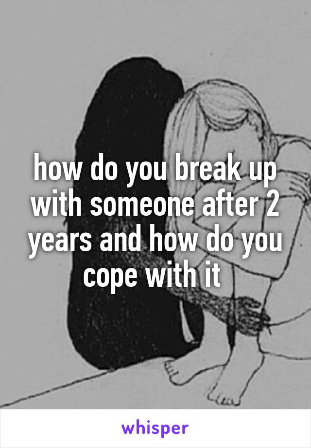 how do you break up with someone after 2 years and how do you cope with it