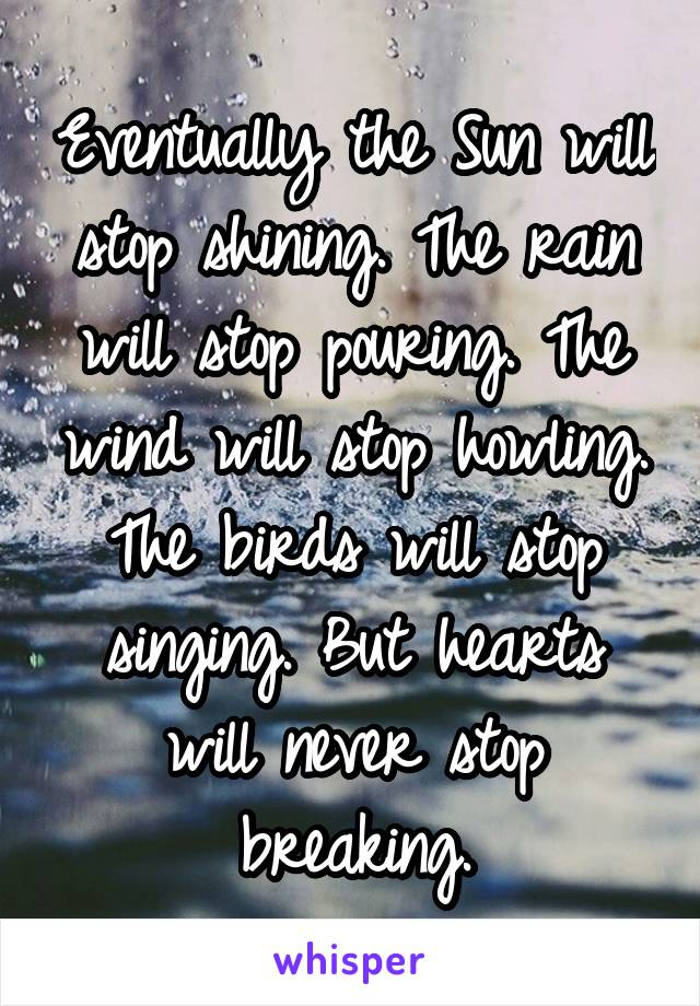 Eventually the Sun will stop shining. The rain will stop pouring. The wind will stop howling. The birds will stop singing. But hearts will never stop breaking.