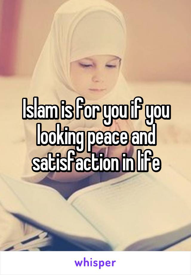 Islam is for you if you looking peace and satisfaction in life