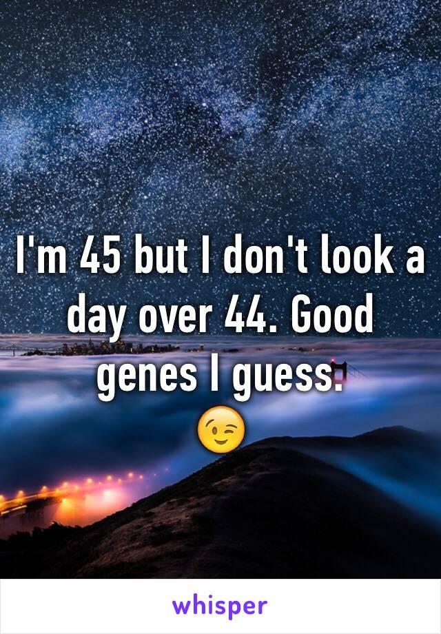 I'm 45 but I don't look a day over 44. Good genes I guess.  😉