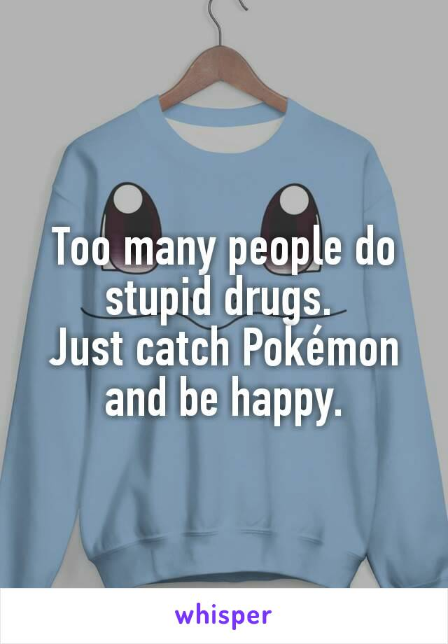 Too many people do stupid drugs.  Just catch Pokémon and be happy.