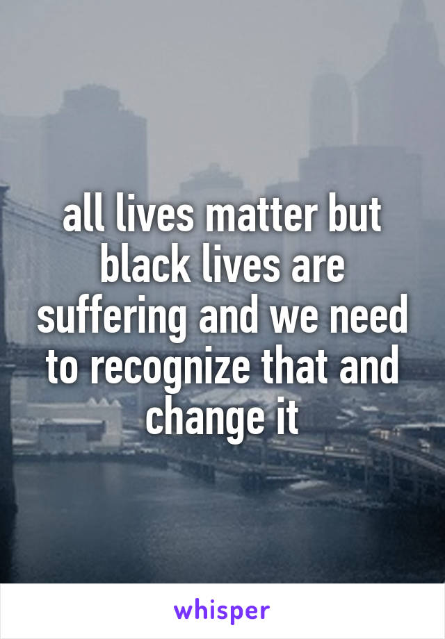all lives matter but black lives are suffering and we need to recognize that and change it
