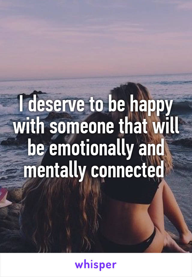 I deserve to be happy with someone that will be emotionally and mentally connected
