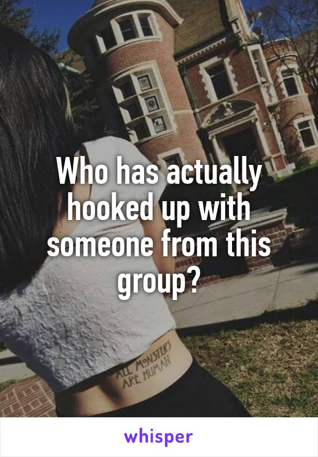 Who has actually hooked up with someone from this group?