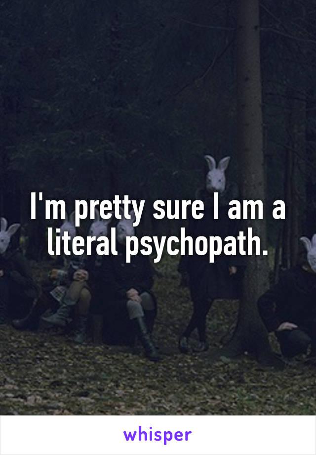 I'm pretty sure I am a literal psychopath.