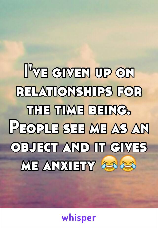 I've given up on relationships for the time being. People see me as an object and it gives me anxiety 😂😂