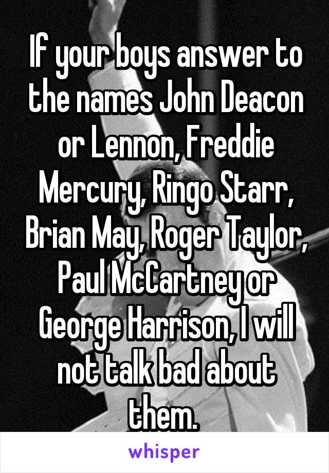 If your boys answer to the names John Deacon or Lennon, Freddie Mercury, Ringo Starr, Brian May, Roger Taylor, Paul McCartney or George Harrison, I will not talk bad about them.