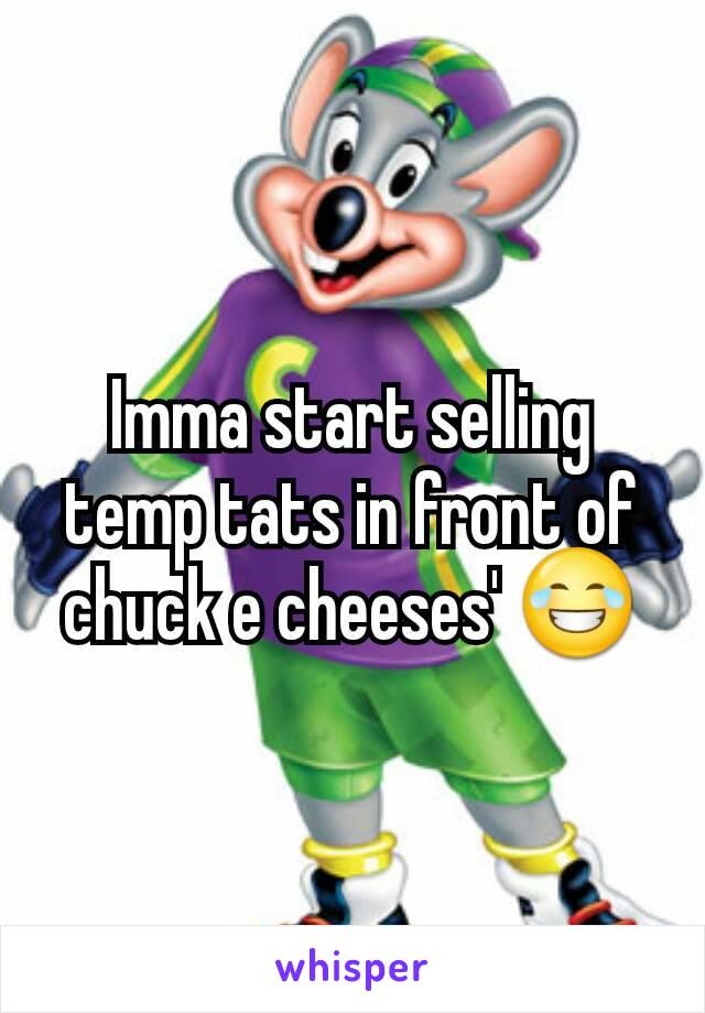 Imma start selling temp tats in front of chuck e cheeses' 😂