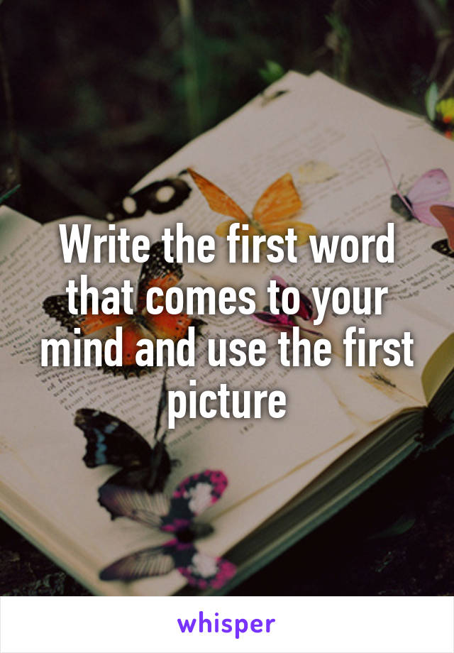 Write the first word that comes to your mind and use the first picture