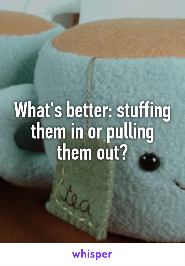 What's better: stuffing them in or pulling them out?
