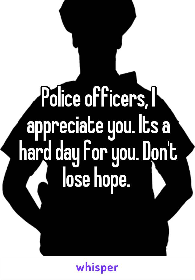 Police officers, I appreciate you. Its a hard day for you. Don't lose hope.