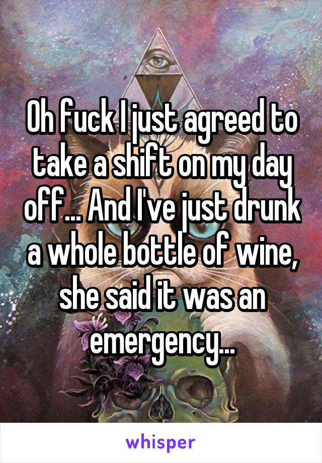 Oh fuck I just agreed to take a shift on my day off... And I've just drunk a whole bottle of wine, she said it was an emergency...