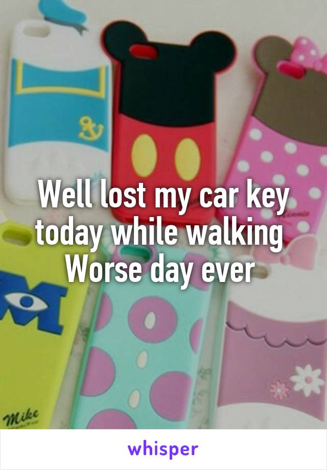 Well lost my car key today while walking  Worse day ever
