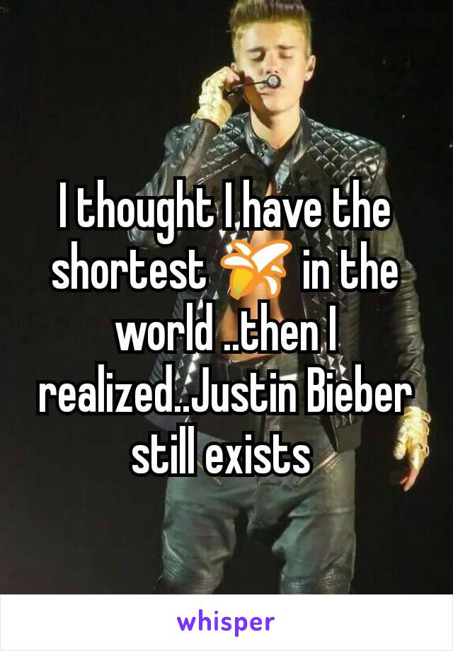 I thought I have the shortest 🍌 in the world ..then I realized..Justin Bieber still exists