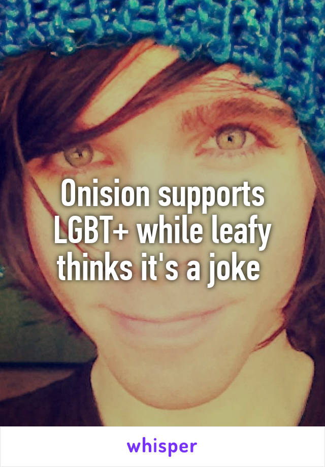 Onision supports LGBT+ while leafy thinks it's a joke