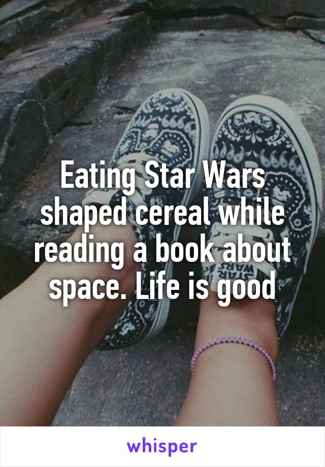Eating Star Wars shaped cereal while reading a book about space. Life is good