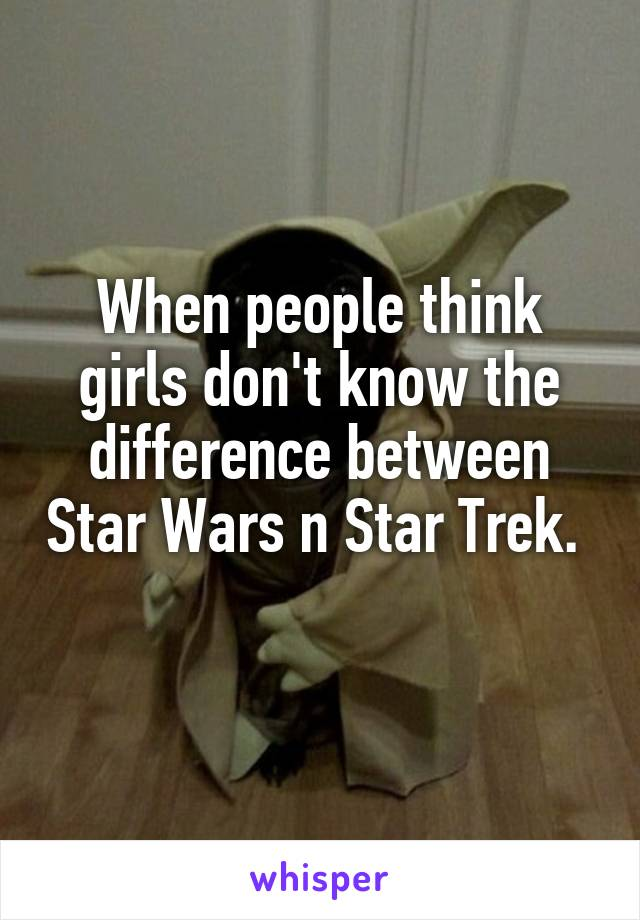 When people think girls don't know the difference between Star Wars n Star Trek.