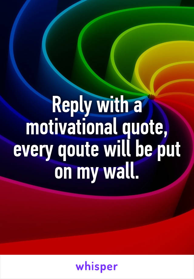 Reply with a motivational quote, every qoute will be put on my wall.