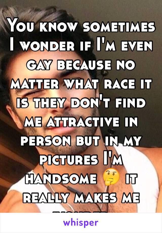 You know sometimes I wonder if I'm even gay because no matter what race it is they don't find me attractive in person but in my pictures I'm handsome 🤔 it really makes me wonder