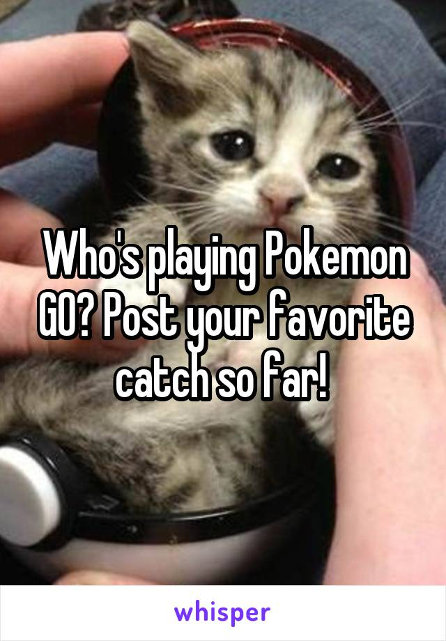 Who's playing Pokemon GO? Post your favorite catch so far!