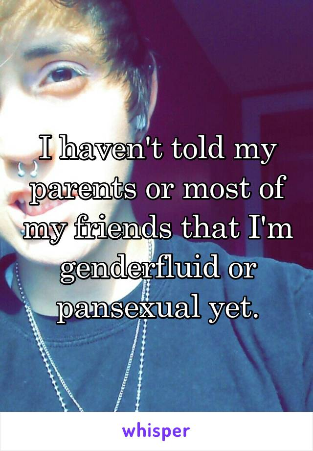 I haven't told my parents or most of my friends that I'm genderfluid or pansexual yet.