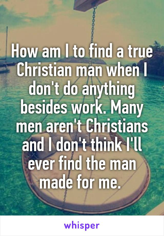 How am I to find a true Christian man when I don't do anything besides work. Many men aren't Christians and I don't think I'll ever find the man made for me.