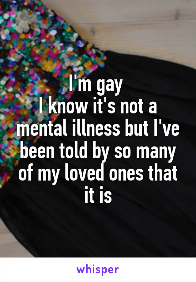 I'm gay  I know it's not a mental illness but I've been told by so many of my loved ones that it is