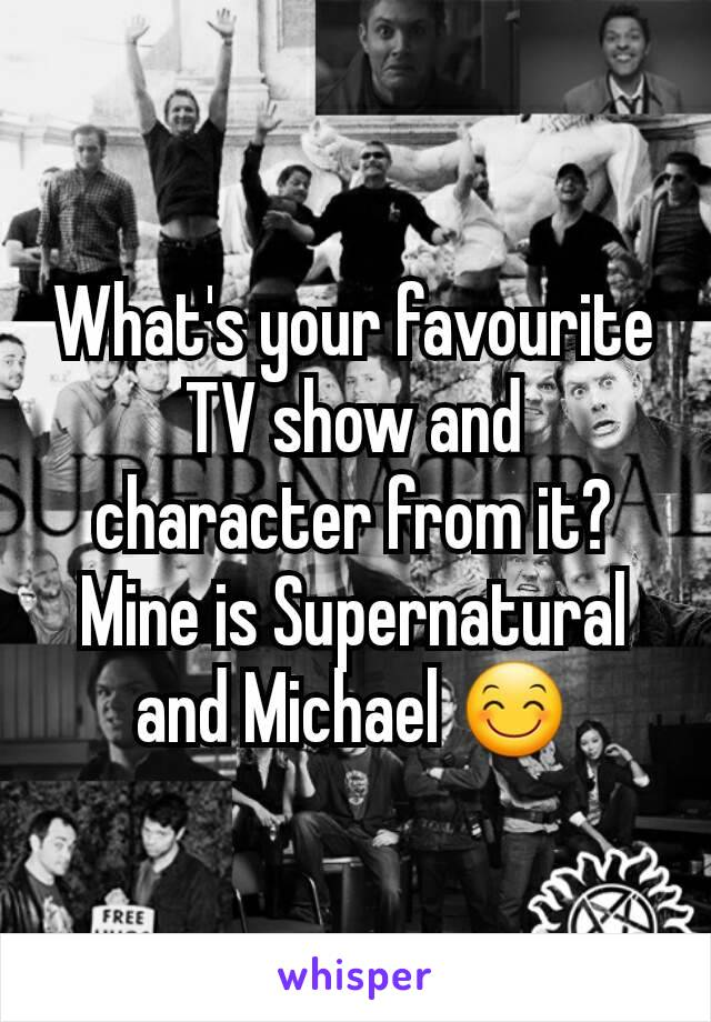 What's your favourite TV show and character from it? Mine is Supernatural and Michael 😊