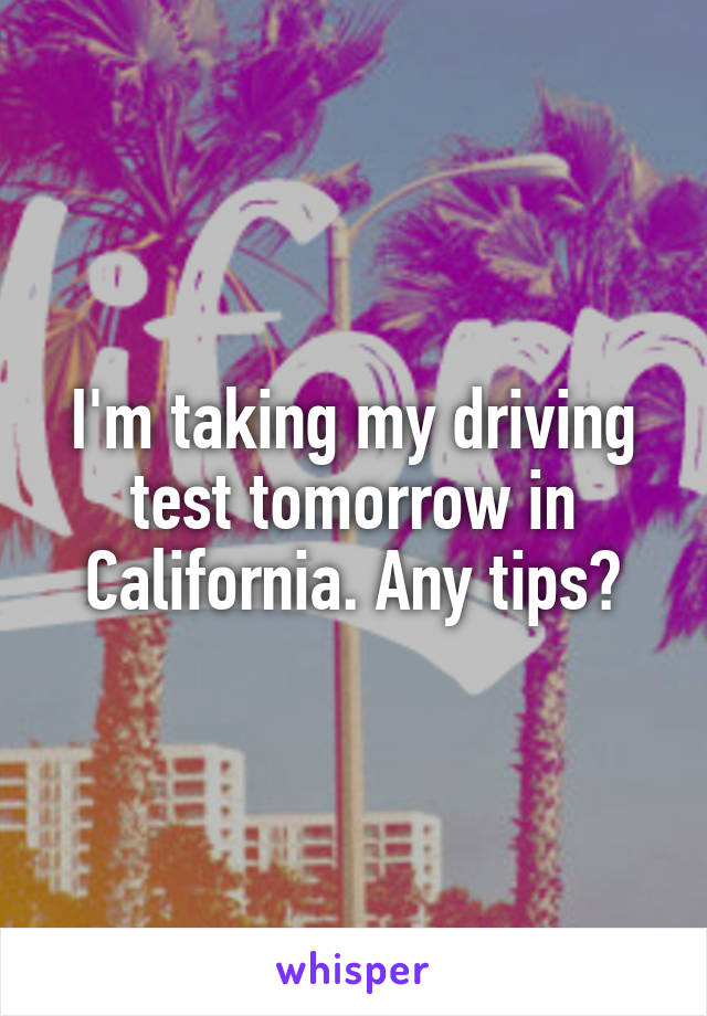 I'm taking my driving test tomorrow in California. Any tips?
