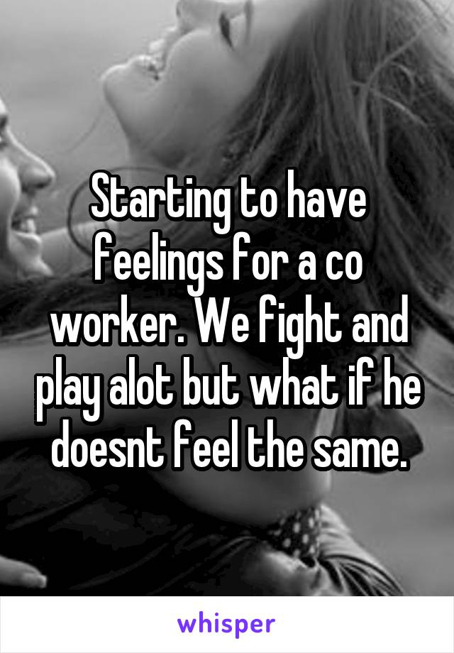 Starting to have feelings for a co worker. We fight and play alot but what if he doesnt feel the same.