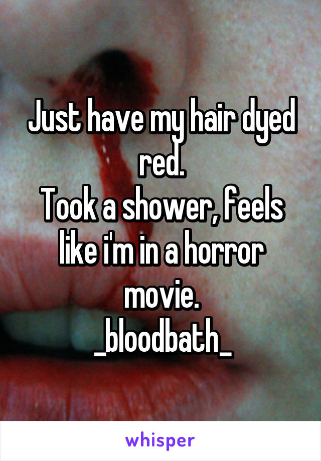 Just have my hair dyed red. Took a shower, feels like i'm in a horror movie. _bloodbath_